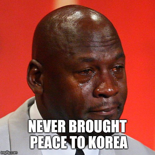 NEVER BROUGHT PEACE TO KOREA | image tagged in crying michael jordan | made w/ Imgflip meme maker