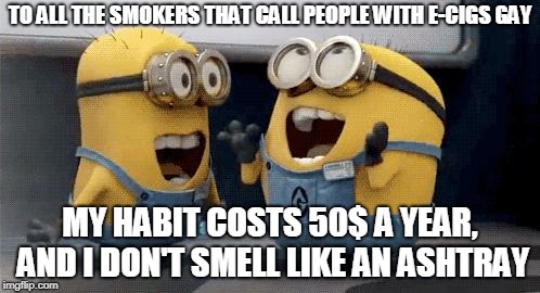 Excited Minions Meme | TO ALL THE SMOKERS THAT CALL PEOPLE WITH E-CIGS GAY MY HABIT COSTS 50$ A YEAR, AND I DON'T SMELL LIKE AN ASHTRAY | image tagged in memes,excited minions | made w/ Imgflip meme maker