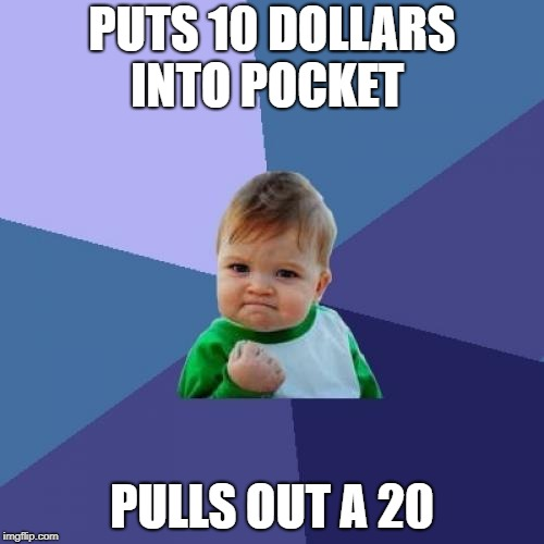 Success Kid Meme | PUTS 10 DOLLARS INTO POCKET PULLS OUT A 20 | image tagged in memes,success kid,funny,lucky,money | made w/ Imgflip meme maker