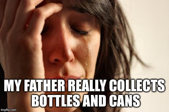 First World Problems Meme | MY FATHER REALLY COLLECTS BOTTLES AND CANS | image tagged in memes,first world problems | made w/ Imgflip meme maker