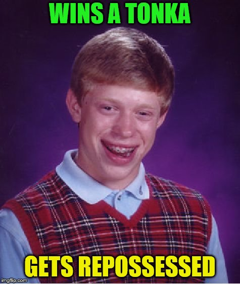 Bad Luck Brian Meme | WINS A TONKA GETS REPOSSESSED | image tagged in memes,bad luck brian | made w/ Imgflip meme maker