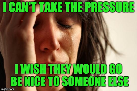 First World Problems Meme | I CAN'T TAKE THE PRESSURE I WISH THEY WOULD GO BE NICE TO SOMEONE ELSE | image tagged in memes,first world problems | made w/ Imgflip meme maker