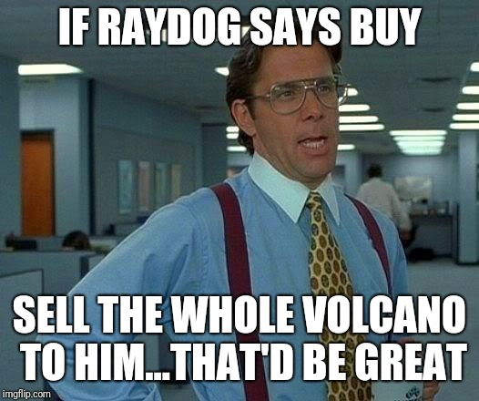 That Would Be Great Meme | IF RAYDOG SAYS BUY SELL THE WHOLE VOLCANO TO HIM...THAT'D BE GREAT | image tagged in memes,that would be great | made w/ Imgflip meme maker