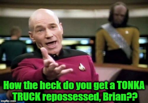 Picard Wtf Meme | How the heck do you get a TONKA TRUCK repossessed, Brian?? | image tagged in memes,picard wtf | made w/ Imgflip meme maker
