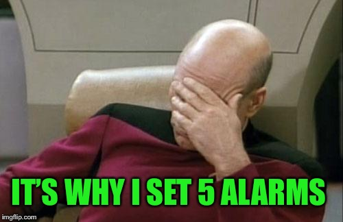 Captain Picard Facepalm Meme | IT'S WHY I SET 5 ALARMS | image tagged in memes,captain picard facepalm | made w/ Imgflip meme maker