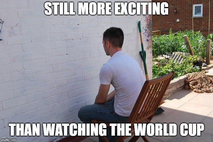 world cup of boring | STILL MORE EXCITING THAN WATCHING THE WORLD CUP | image tagged in futball,soccer,boring | made w/ Imgflip meme maker