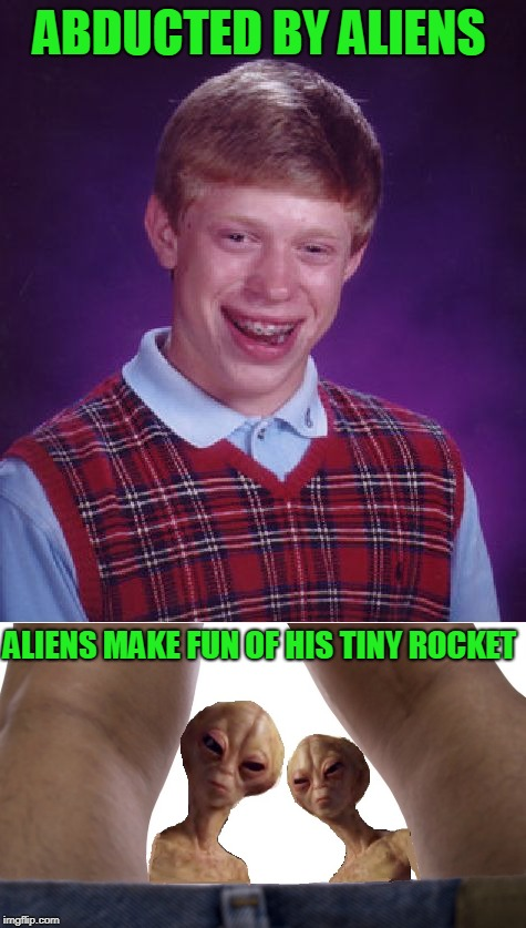 Rocket Issuses | ABDUCTED BY ALIENS ALIENS MAKE FUN OF HIS TINY ROCKET | image tagged in aliens week,bad luck brian,tiny penis,aliens,probe | made w/ Imgflip meme maker