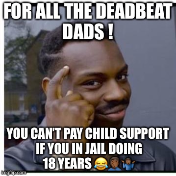 You can't if you don't | FOR ALL THE DEADBEAT DADS ! YOU CAN'T PAY CHILD SUPPORT IF YOU IN JAIL DOING 18 YEARS  | image tagged in you can't if you don't | made w/ Imgflip meme maker