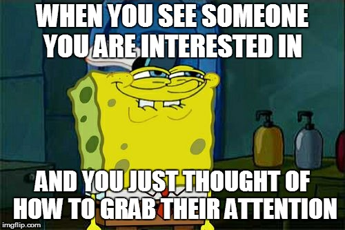 Dont You Squidward Meme | WHEN YOU SEE SOMEONE YOU ARE INTERESTED IN AND YOU JUST THOUGHT OF HOW TO GRAB THEIR ATTENTION | image tagged in memes,dont you squidward | made w/ Imgflip meme maker