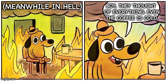 This is Fine (Blank) | (MEANWHILE IN HELL) BOY, THEY THOUGHT OF EVERYTHING. EVEN THE COFFEE IS COLD. | image tagged in this is fine blank | made w/ Imgflip meme maker