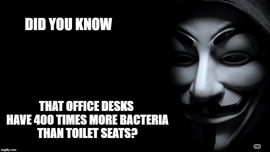 Did you know? | DID YOU KNOW THAT OFFICE DESKS HAVE 400 TIMES MORE BACTERIA THAN TOILET SEATS? JMR | image tagged in anonymous,really,dirty,bacteria,office | made w/ Imgflip meme maker