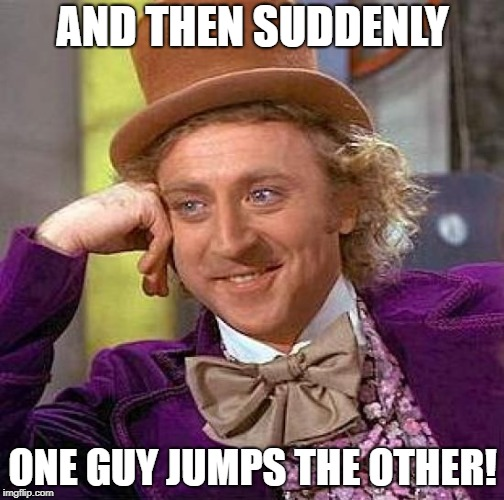 Creepy Condescending Wonka Meme | AND THEN SUDDENLY ONE GUY JUMPS THE OTHER! | image tagged in memes,creepy condescending wonka | made w/ Imgflip meme maker