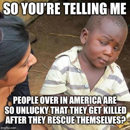 Third World Skeptical Kid Meme | SO YOU'RE TELLING ME PEOPLE OVER IN AMERICA ARE SO UNLUCKY THAT THEY GET KILLED AFTER THEY RESCUE THEMSELVES? | image tagged in memes,third world skeptical kid | made w/ Imgflip meme maker