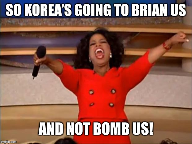 Oprah You Get A Meme | SO KOREA'S GOING TO BRIAN US AND NOT BOMB US! | image tagged in memes,oprah you get a | made w/ Imgflip meme maker