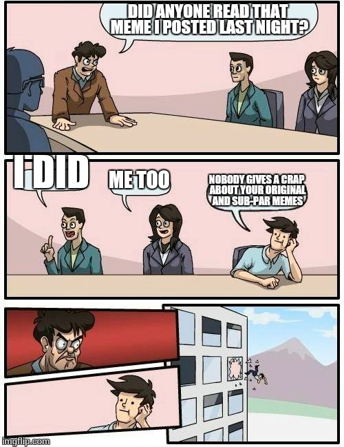 Bored room meat in  | DID ANYONE READ THAT MEME I POSTED LAST NIGHT? I DID ME TOO NOBODY GIVES A CRAP ABOUT YOUR ORIGINAL AND SUB-PAR MEMES | image tagged in memes,boardroom meeting suggestion,popular memes | made w/ Imgflip meme maker