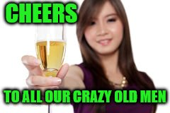 CHEERS TO ALL OUR CRAZY OLD MEN | made w/ Imgflip meme maker