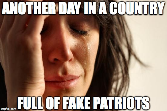 First World Problems Meme | ANOTHER DAY IN A COUNTRY FULL OF FAKE PATRIOTS | image tagged in memes,first world problems | made w/ Imgflip meme maker