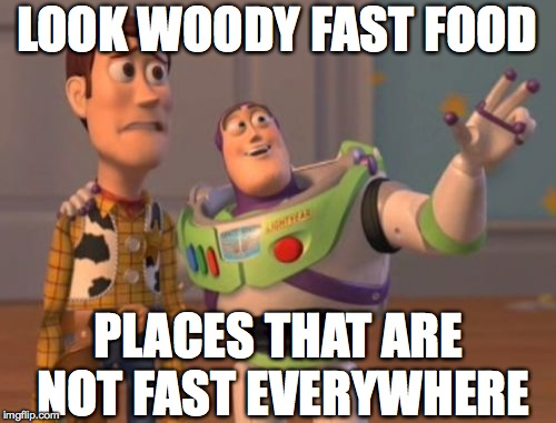 X, X Everywhere Meme | LOOK WOODY FAST FOOD PLACES THAT ARE NOT FAST EVERYWHERE | image tagged in memes,x x everywhere | made w/ Imgflip meme maker