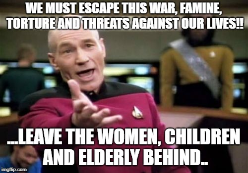 Picard Wtf Meme | WE MUST ESCAPE THIS WAR, FAMINE, TORTURE AND THREATS AGAINST OUR LIVES!! ...LEAVE THE WOMEN, CHILDREN AND ELDERLY BEHIND.. | image tagged in memes,picard wtf | made w/ Imgflip meme maker