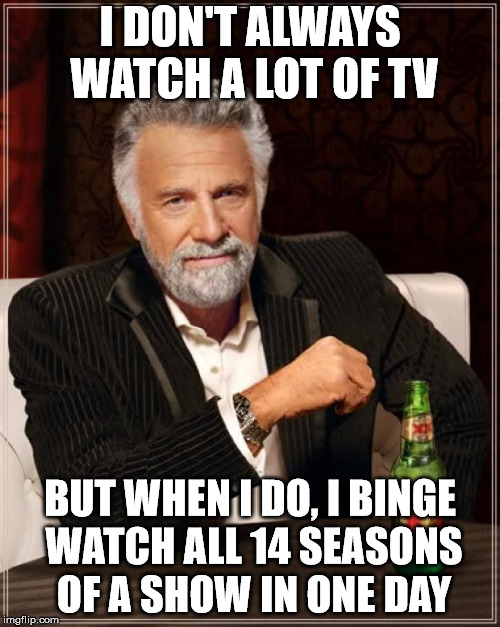 Stay awake, my friends... | I DON'T ALWAYS WATCH A LOT OF TV BUT WHEN I DO, I BINGE WATCH ALL 14 SEASONS OF A SHOW IN ONE DAY | image tagged in memes,the most interesting man in the world | made w/ Imgflip meme maker