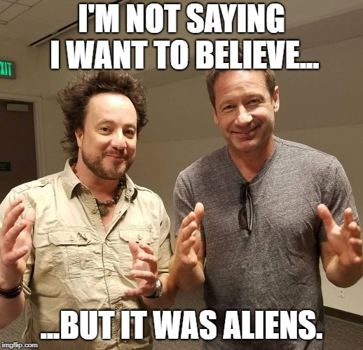 It was Mulder | I'M NOT SAYING I WANT TO BELIEVE... ...BUT IT WAS ALIENS. | image tagged in ancient aliens,fox mulder the x files,ancient aliens dude | made w/ Imgflip meme maker