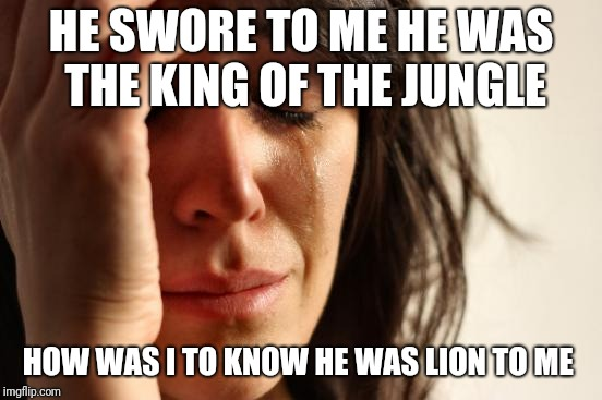First World Problems Meme | HE SWORE TO ME HE WAS THE KING OF THE JUNGLE HOW WAS I TO KNOW HE WAS LION TO ME | image tagged in memes,first world problems,lion king | made w/ Imgflip meme maker