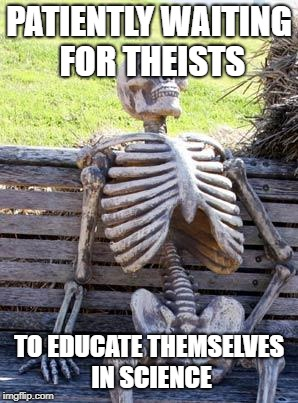 Waiting Skeleton Meme | PATIENTLY WAITING FOR THEISTS TO EDUCATE THEMSELVES IN SCIENCE | image tagged in memes,waiting skeleton | made w/ Imgflip meme maker