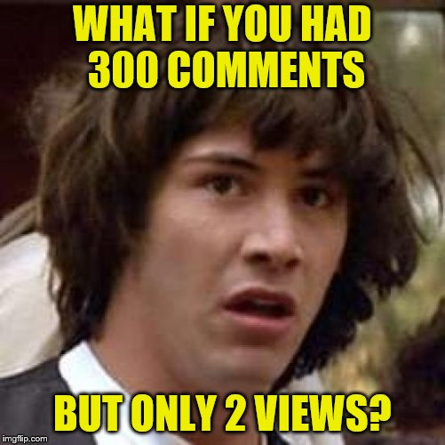 WHAT IF YOU HAD 300 COMMENTS BUT ONLY 2 VIEWS? | made w/ Imgflip meme maker