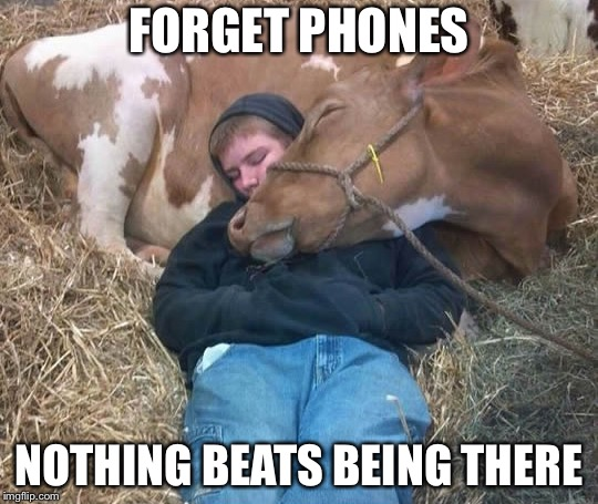 Truth. | FORGET PHONES NOTHING BEATS BEING THERE | image tagged in imgflip,friends,cell phones,texting,facebook,twitter | made w/ Imgflip meme maker