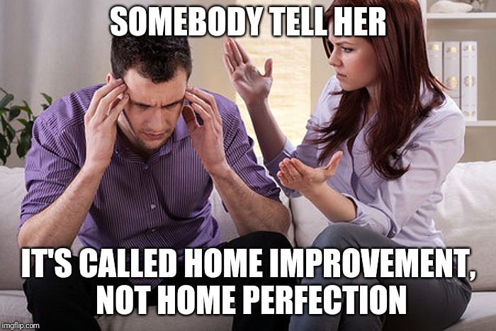 Screw You Pinterest | SOMEBODY TELL HER IT'S CALLED HOME IMPROVEMENT, NOT HOME PERFECTION | image tagged in complaining wife,diy | made w/ Imgflip meme maker