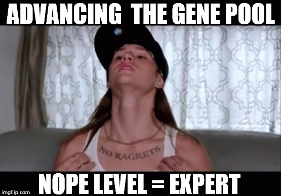 Future Darwin Candidate | ADVANCING  THE GENE POOL NOPE LEVEL = EXPERT | image tagged in noped,no ragrets,ragrets,nope nope nope,millers,scumbag | made w/ Imgflip meme maker