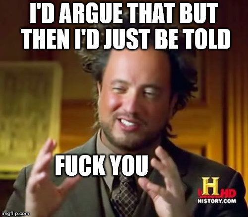 Ancient Aliens Meme | I'D ARGUE THAT BUT THEN I'D JUST BE TOLD F**K YOU | image tagged in memes,ancient aliens | made w/ Imgflip meme maker