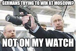 Putin with a gun | GERMANS TRYING TO WIN AT MOSCOW? NOT ON MY WATCH | image tagged in putin with a gun | made w/ Imgflip meme maker