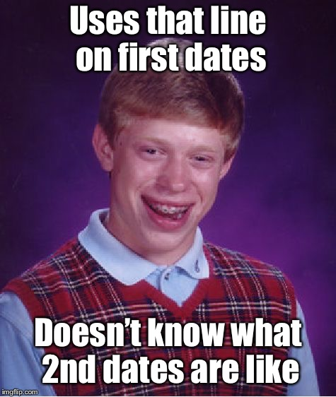 Bad Luck Brian Meme | Uses that line on first dates Doesn't know what 2nd dates are like | image tagged in memes,bad luck brian | made w/ Imgflip meme maker