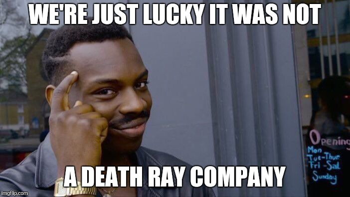 Roll Safe Think About It Meme | WE'RE JUST LUCKY IT WAS NOT A DEATH RAY COMPANY | image tagged in memes,roll safe think about it | made w/ Imgflip meme maker