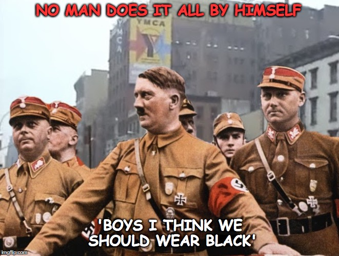 Mein Gay Fuhrer | NO MAN DOES IT ALL BY HIMSELF 'BOYS I THINK WE SHOULD WEAR BLACK' | image tagged in mein gay fuhrer,ymca,gay,say that again i dare you,village people | made w/ Imgflip meme maker