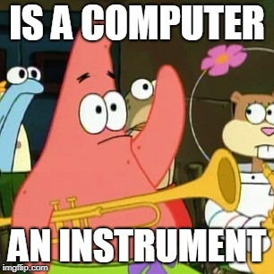 No Patrick Meme | IS A COMPUTER AN INSTRUMENT | image tagged in memes,no patrick | made w/ Imgflip meme maker