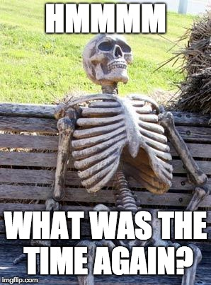 Waiting Skeleton Meme | HMMMM WHAT WAS THE TIME AGAIN? | image tagged in memes,waiting skeleton | made w/ Imgflip meme maker