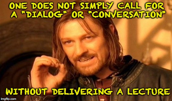 "Lecture In Disguise | ONE DOES NOT SIMPLY CALL FOR A ""DIALOG"" OR ""CONVERSATION"" WITHOUT DELIVERING A LECTURE 