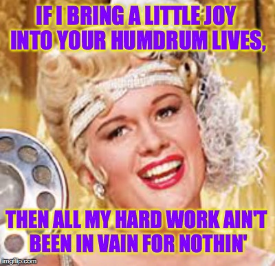 Lina Lamont | IF I BRING A LITTLE JOY INTO YOUR HUMDRUM LIVES, THEN ALL MY HARD WORK AIN'T BEEN IN VAIN FOR NOTHIN' | image tagged in memes,singin in the rain,lina lamont | made w/ Imgflip meme maker