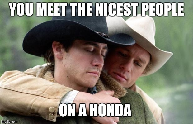 Brokeback Mountain | YOU MEET THE NICEST PEOPLE ON A HONDA | image tagged in brokeback mountain | made w/ Imgflip meme maker