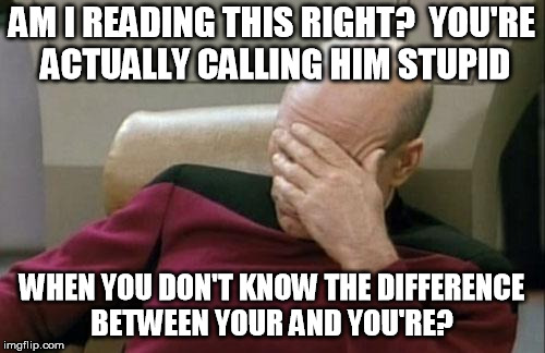 Captain Picard Facepalm Meme | AM I READING THIS RIGHT?  YOU'RE ACTUALLY CALLING HIM STUPID WHEN YOU DON'T KNOW THE DIFFERENCE BETWEEN YOUR AND YOU'RE? | image tagged in memes,captain picard facepalm | made w/ Imgflip meme maker