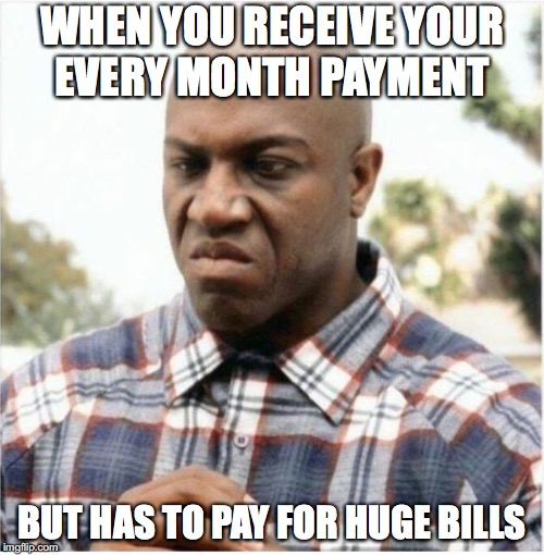 It makes everyone mad | WHEN YOU RECEIVE YOUR EVERY MONTH PAYMENT BUT HAS TO PAY FOR HUGE BILLS | image tagged in memes,funny,funny memes,money,too funny | made w/ Imgflip meme maker