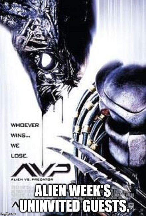ALIEN WEEK'S UNINVITED GUESTS. | image tagged in alien vs predator | made w/ Imgflip meme maker