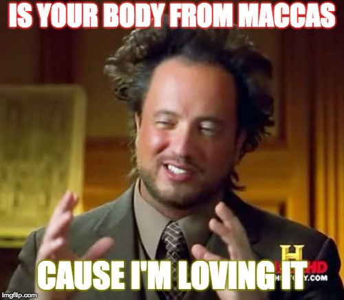 Ancient Aliens Meme | IS YOUR BODY FROM MACCAS CAUSE I'M LOVING IT | image tagged in memes,ancient aliens | made w/ Imgflip meme maker