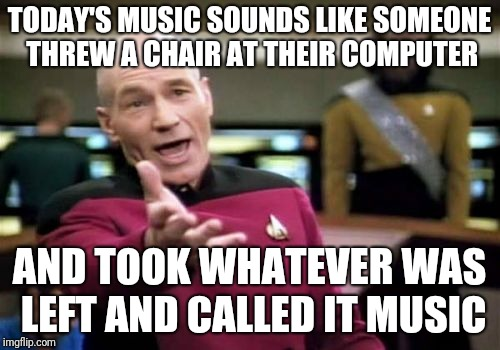 Picard Wtf Meme | TODAY'S MUSIC SOUNDS LIKE SOMEONE THREW A CHAIR AT THEIR COMPUTER AND TOOK WHATEVER WAS LEFT AND CALLED IT MUSIC | image tagged in memes,picard wtf | made w/ Imgflip meme maker