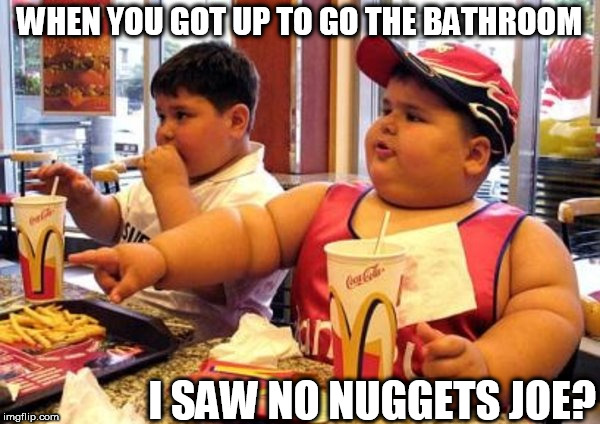 what? I didn't see any  nuggets | WHEN YOU GOT UP TO GO THE BATHROOM I SAW NO NUGGETS JOE? | image tagged in fat,kid,fat kid walks into mcdonalds,what,chicken nuggets,bathroom | made w/ Imgflip meme maker