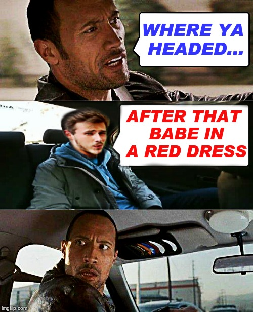The Rock driving distracted... | WHERE YA HEADED... AFTER THAT BABE IN A RED DRESS | image tagged in the rock driving,distracted boyfriend,original meme | made w/ Imgflip meme maker