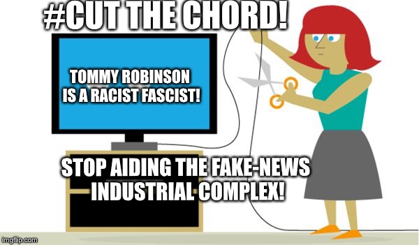 #CUT THE CHORD! TOMMY ROBINSON IS A RACIST FASCIST! STOP AIDING THE FAKE-NEWS INDUSTRIAL COMPLEX! | image tagged in cut the chord | made w/ Imgflip meme maker