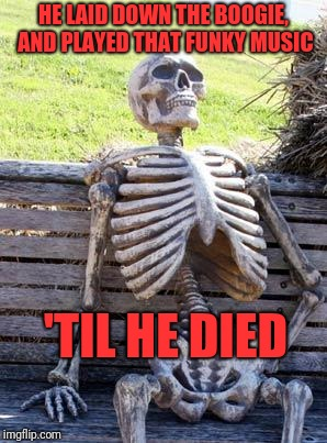 Waiting Skeleton Meme | HE LAID DOWN THE BOOGIE, AND PLAYED THAT FUNKY MUSIC 'TIL HE DIED | image tagged in memes,waiting skeleton | made w/ Imgflip meme maker